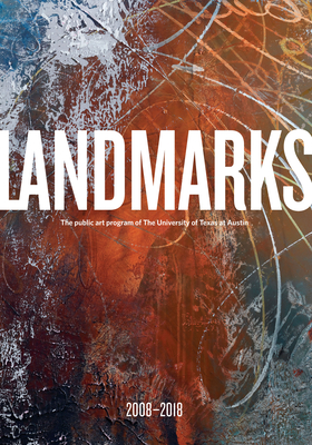 Landmarks: 2008-2018: The Public Art Program of the University of Texas at Austin - Bober, Andr (Editor), and Zinser, Catherine (Editor)