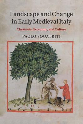 Landscape and Change in Early Medieval Italy: Chestnuts, Economy, and Culture - Squatriti, Paolo