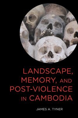 Landscape, Memory, and Post-Violence in Cambodia - Tyner, James A