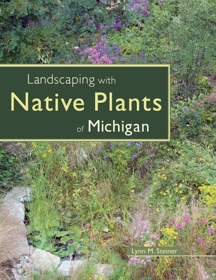 Landscaping with Native Plants of Michigan - Steiner, Lynn M
