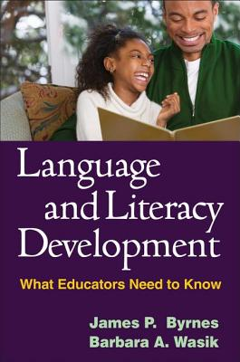 Language and Literacy Development: What Educators Need to Know - Byrnes, James P, PhD, and Wasik, Barbara A