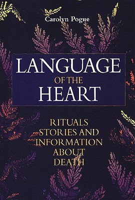 Language of the Heart: Rituals, Stories and Information about Death - Pogue, Carolyn
