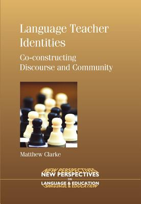 Language Teacher Identities: Co-Constructing Discourse and Community - Clarke, Matthew, Dr.