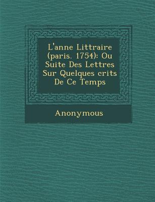 L'Ann E Litt Raire (Paris. 1754): Ou Suite Des Lettres Sur Quelques Crits de Ce Temps - Anonymous
