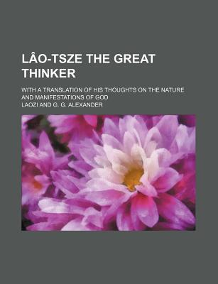 Lao-Tsze the Great Thinker: With a Translation of His Thoughts on the Nature and Manifestations of God - Alexander, G G
