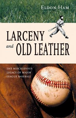 Larceny & Old Leather: The Mischievous Legacy of Major League Baseball - Ham, Eldon L