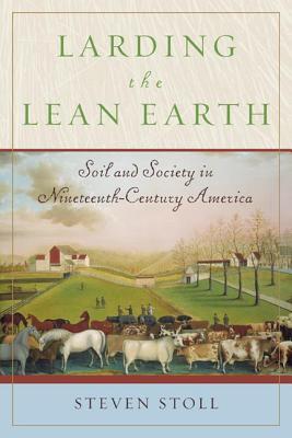 Larding the Lean Earth: Soil and Society in Nineteenth-Century America - Stoll, Steven