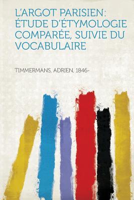L'Argot Parisien: Etude D'Etymologie Comparee, Suivie Du Vocabulaire - 1846-, Timmermans Adrien (Creator)