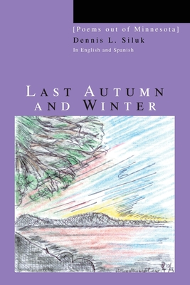 Last Autumn and Winter: [Poems out of Minnesota] - Siluk, Dennis L