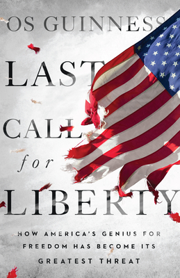 Last Call for Liberty: How America's Genius for Freedom Has Become Its Greatest Threat - Guinness, Os