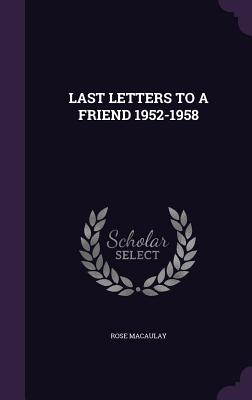 Last Letters to a Friend 1952-1958 - Macaulay, Rose