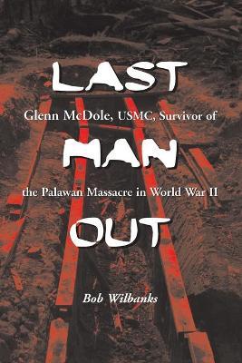 Last Man Out: Glenn McDole, USMC, Survivor of the Palawan Massacre in World War II - Wilbanks, Bob