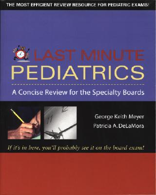 Last Minute Pediatrics: A Concise Review for the Specialty Boards - Meyer, George Keith (Editor), and DeLaMora, Patricia A, m.d. (Editor)