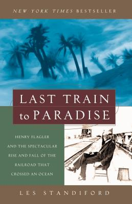 Last Train to Paradise: Henry Flagler and the Spectacular Rise and Fall of the Railroad That Crossed an Ocean - Standiford, Les