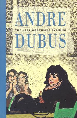 Last Worthless Evening: Four Novellas and Two Stories - Dubus, Andre
