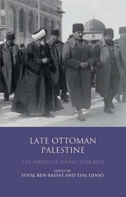 Late Ottoman Palestine: The Period of Young Turk Rule - Ben-Bassat, Yuval, and Ginio, Eyal