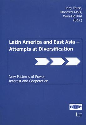 Latin America and East Asia - Attempts at Diversification - Faust, Jorg (Editor), and Mols, Manfred (Editor), and Kim, Won-Ho (Editor)