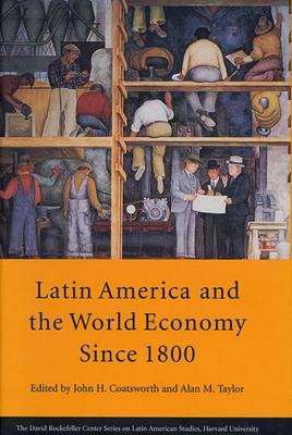Latin America and the World Economy Since 1800 - David Rockefeller Center for Latin Ameri, and Coatsworth, John H (Editor), and Taylor, Alan M (Editor)