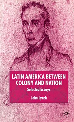 Latin America Between Colony and Nation: Selected Essays - Lynch, J