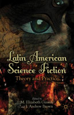 Latin American Science Fiction: Theory and Practice - Ginway, M (Editor), and Brown, J (Editor)