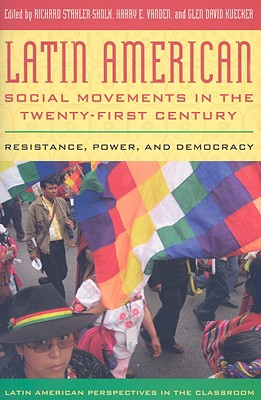 Latin American Social Movements in the Twenty-First Century: Resistance, Power, and Democracy - Vanden, Harry E (Editor), and Kuecker, Glen David (Editor), and Stahler-Sholk, Richard (Editor)