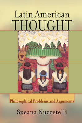 Latin American Thought: Philosophical Problems And Arguments - Nuccetelli, Susana