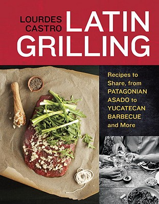 Latin Grilling: Recipes to Share, from Patagonian Asado to Yucatecan Barbecue and More - Castro, Lourdes