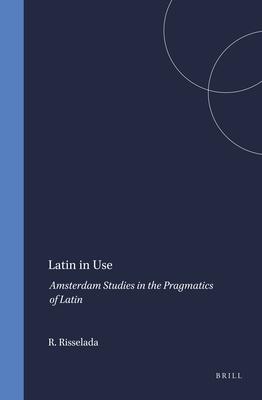 Latin in Use: Amsterdam Studies in the Pragmatics of Latin - Risselada, Rodie