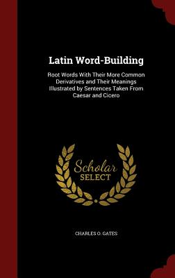 Latin Word-Building: Root Words with Their More Common Derivatives and Their Meanings Illustrated by Sentences Taken from Caesar and Cicero - Gates, Charles O