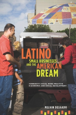 Latino Small Businesses and the American Dream: Community Social Work Practice and Economic and Social Development - Delgado, Melvin, Professor, PH.D.