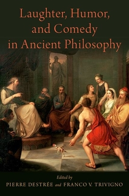 Laughter, Humor, and Comedy in Ancient Philosophy - Destree, Pierre (Editor), and Trivigno, Franco V (Editor)