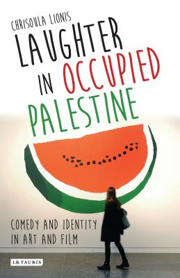 Laughter in Occupied Palestine: Comedy and Identity in Art and Film - Chrisoula, Lionis