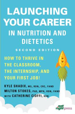 Launching Your Career in Nutrition and Dietetics: How to Thrive in the Classroom, the Internship, and Your First Job - Academy of Nutrition and Dietetics, and Shadix, Kyle W, MS, Rd, and Stokes, Milton