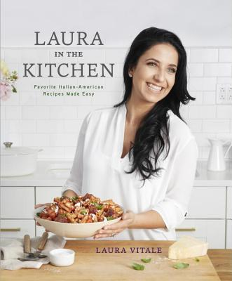 Laura in the Kitchen: Favorite Italian-American Recipes Made Easy - Vitale, Laura