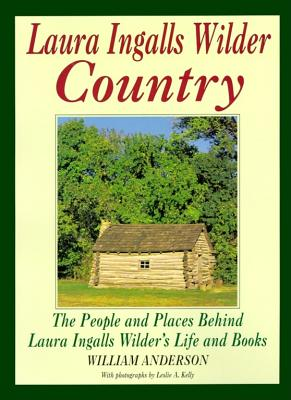Laura Ingalls Wilder Country: The People and Places in Laura Ingalls Wilder's Life and Books - Anderson, William T, Ed., and Willia, Anderson, and Kelly, Leslie