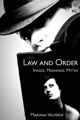 Law and Order: Images, Meanings, Myths - Valverde, Mariana