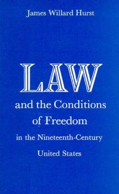 Law and the Conditions of Freedom in the Nineteenth-Century United States - Hurst, James Willard