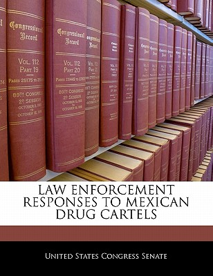 Law Enforcement Responses to Mexican Drug Cartels - United States Congress Senate (Creator)