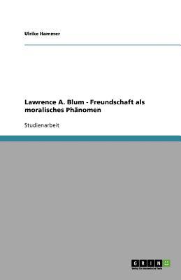 Lawrence A. Blum - Freundschaft ALS Moralisches Phanomen - Hammer, Ulrike