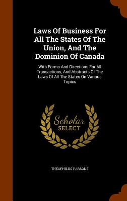 Laws of Business for All the States of the Union, and the Dominion of Canada: With Forms and Directions for All Transactions, and Abstracts of the Laws of All the States on Various Topics - Parsons, Theophilus