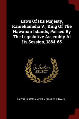 Laws of His Majesty, Kamehameha V., King of the Hawaiian Islands, Passed by the Legislative Assembly at Its Session, 1864-65 - Hawaii (Creator)