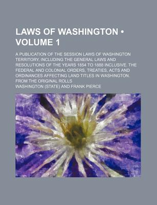 Laws of Washington (Volume 1); A Publication of the Session Laws of Washington Territory, Including the General Laws and Resolutions of the Years 1854 to 1888 Inclusive. the Federal and Colonial Orders, Treaties, Acts and Ordinances Affecting Land Titles - Washington, Booker