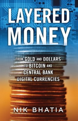 Layered Money: From Gold and Dollars to Bitcoin and Central Bank Digital Currencies - Bhatia, Nik