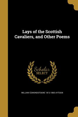 Lays of the Scottish Cavaliers, and Other Poems - Aytoun, William Edmondstoune 1813-1865