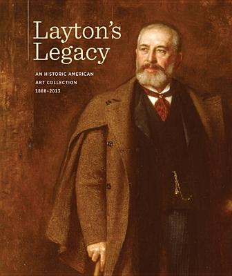 Layton's Legacy: A Historic American Art Collection, 1888-2013 - Eastberg, John C