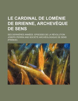 Le Cardinal de Lomenie de Brienne, Archeveque de Sens: Ses Dernieres Annees, Episodes de La Revolution (Classic Reprint) - Perrin, Joseph