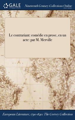 Le Contrariant: Comedie En Prose, En Un Acte: Par M. Merville - M Merville (Creator)