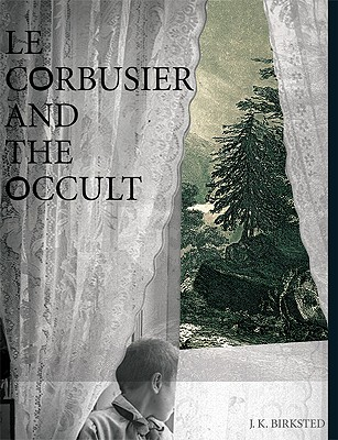 Le Corbusier and the Occult - Birksted, J K