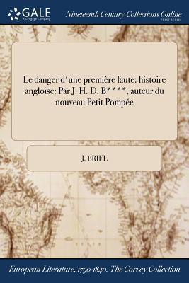 Le Danger D'Une Premiere Faute: Histoire Angloise: Par J. H. D. B****, Auteur Du Nouveau Petit Pompee - Briel, J