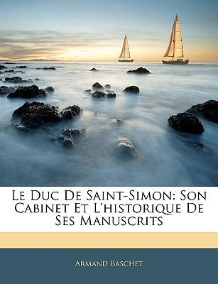 Le Duc de Saint-Simon: Son Cabinet Et L'Historique de Ses Manuscrits - Baschet, Armand
